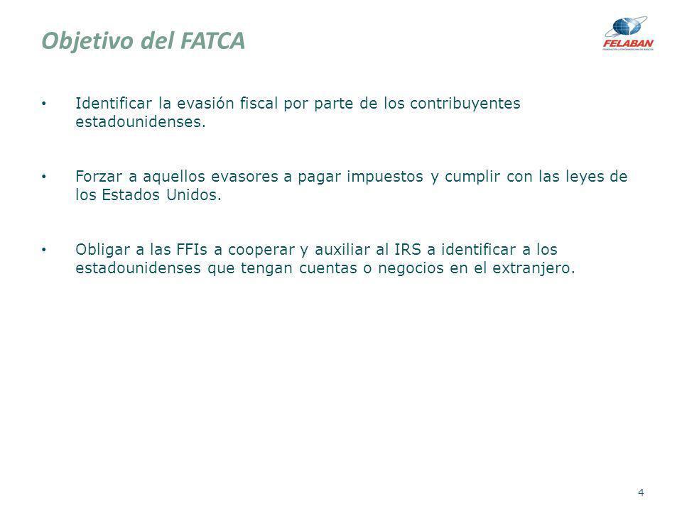 Objetivo del FATCA Obtener información de estadounidenses, en caso contario: Retención del 30% a ciertos pagos (withholdable payments) provenientes de una fuente ubicada en EU y en específico a cualquier clase de operaciones que generen el pago de intereses o dividendos.