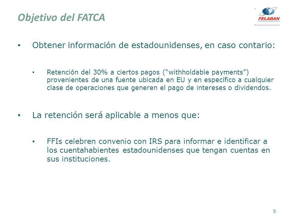 Objetivo del FATCA Obtener información de estadounidenses, en caso contario: Retención del 30% a ciertos pagos (withholdable payments) provenientes de