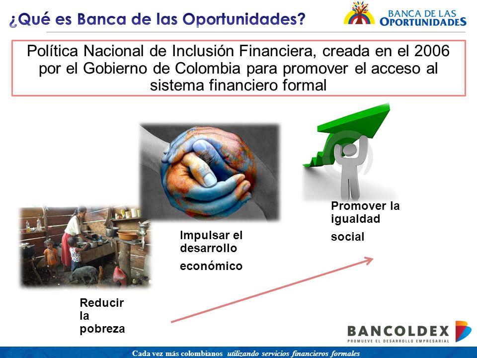 Una política para promover el acceso a servicios financieros buscando equidad social Cada vez más colombianos utilizando servicios financieros formales Reducir la pobreza Impulsar el desarrollo económico Promover la igualdad social