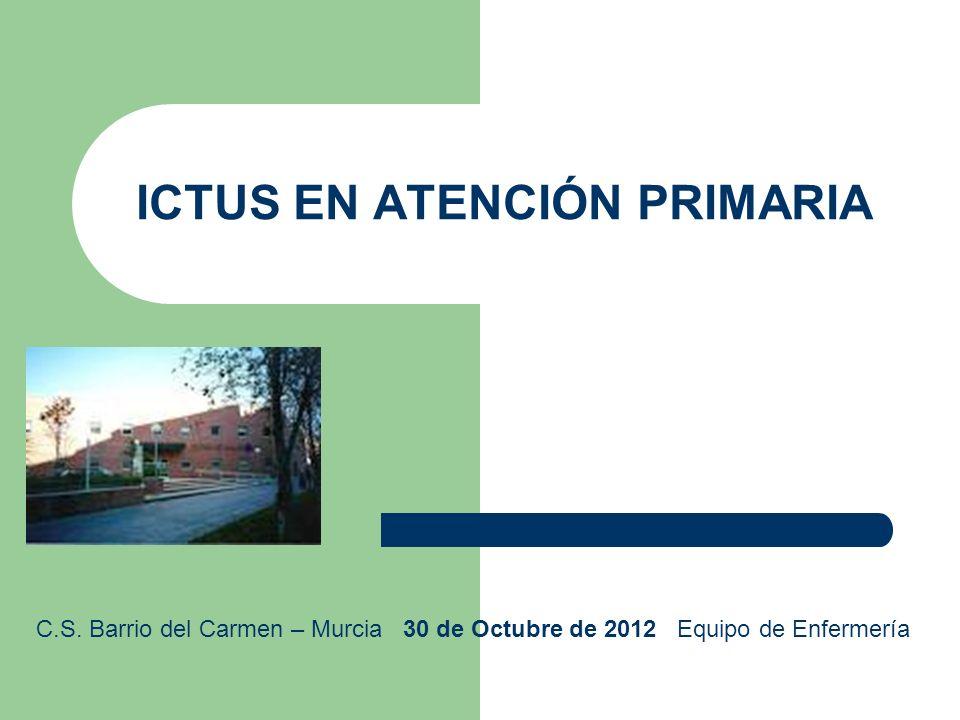 ICTUS EN ATENCIÓN PRIMARIA C.S. Barrio del Carmen – Murcia 30 de Octubre de 2012 Equipo de Enfermería