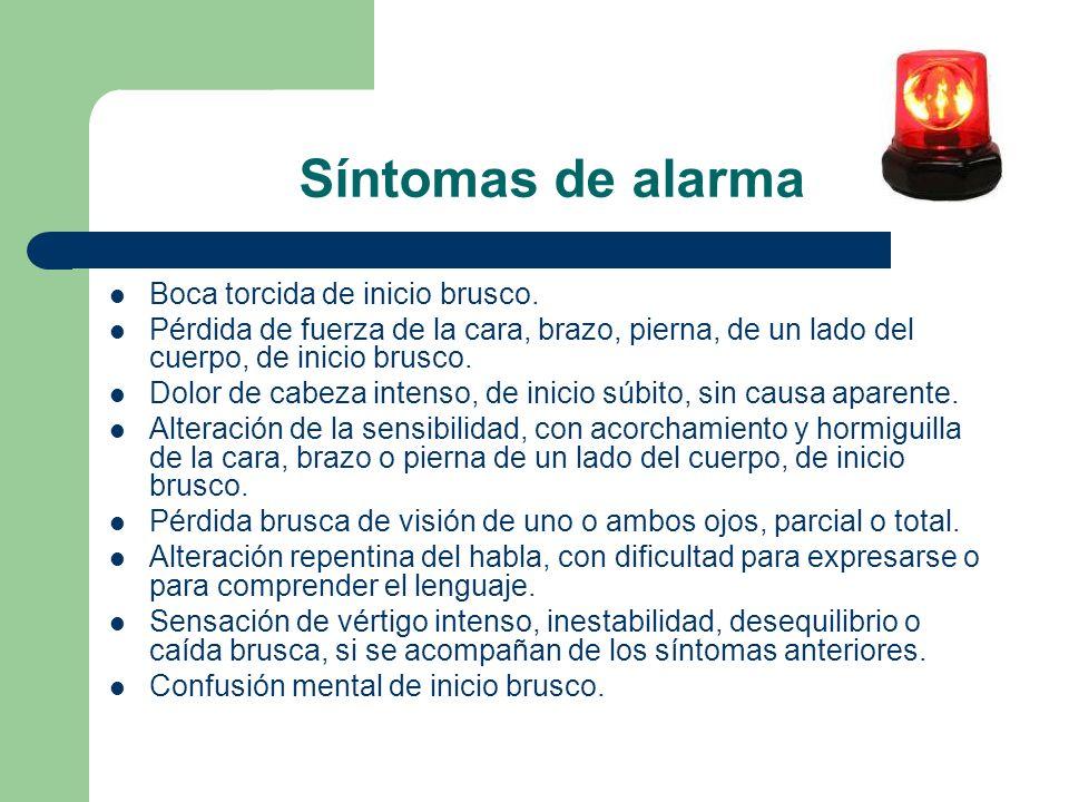 Síntomas de alarma Boca torcida de inicio brusco. Pérdida de fuerza de la cara, brazo, pierna, de un lado del cuerpo, de inicio brusco. Dolor de cabez