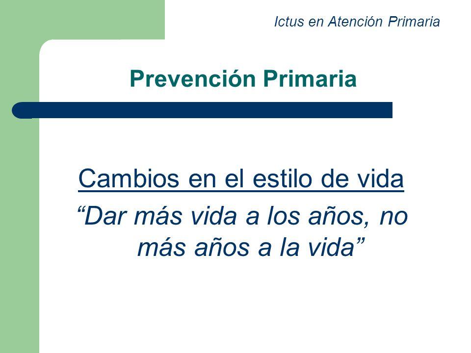Prevención Primaria Cambios en el estilo de vida Dar más vida a los años, no más años a la vida Ictus en Atención Primaria