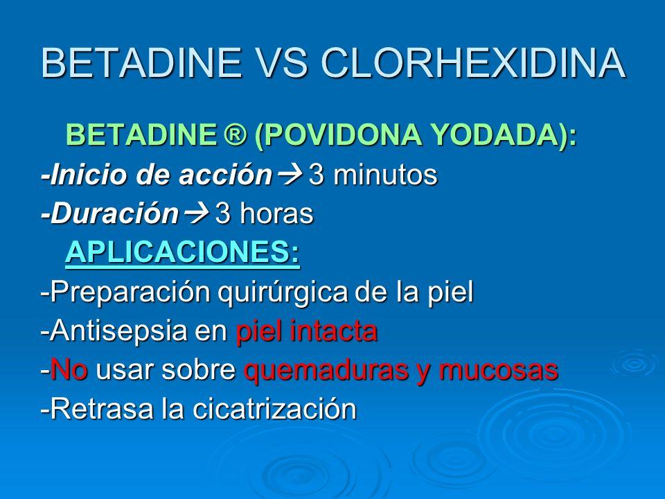 BETADINE VS CLORHEXIDINA BETADINE ® (POVIDONA YODADA): -Inicio de acción 3 minutos -Duración 3 horas APLICACIONES: -Preparación quirúrgica de la piel