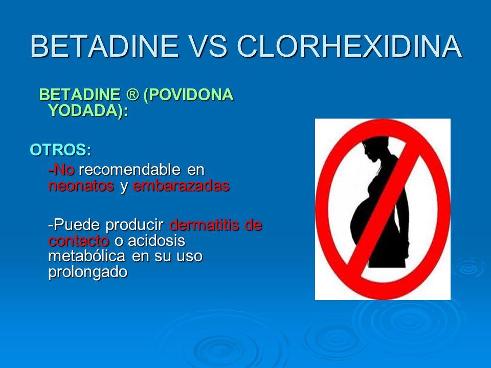 BETADINE VS CLORHEXIDINA BETADINE ® (POVIDONA YODADA): BETADINE ® (POVIDONA YODADA):OTROS: -No recomendable en neonatos y embarazadas -Puede producir