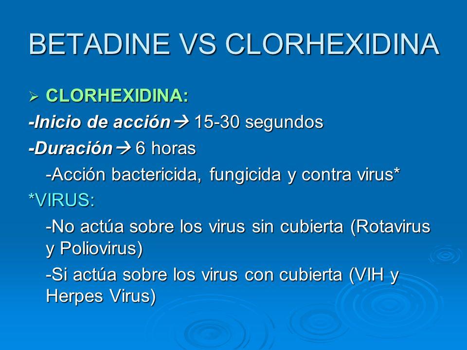 BETADINE VS CLORHEXIDINA CLORHEXIDINA: CLORHEXIDINA: -Inicio de acción 15-30 segundos -Duración 6 horas -Acción bactericida, fungicida y contra virus*