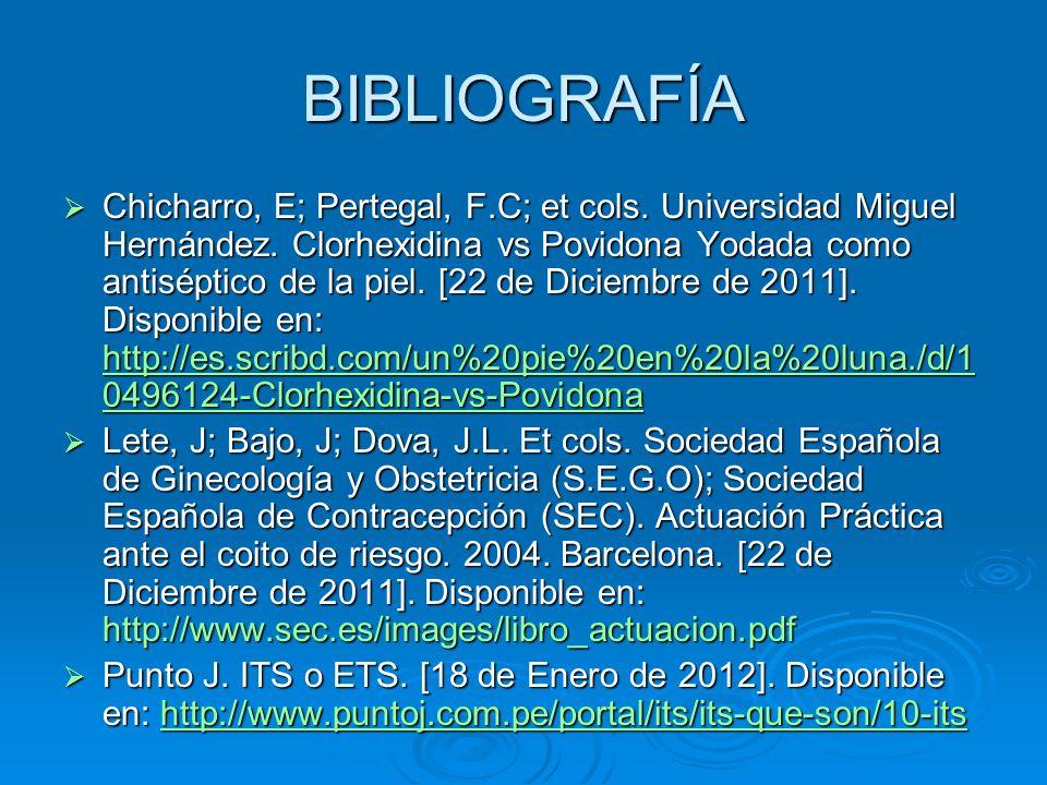BIBLIOGRAFÍA Chicharro, E; Pertegal, F.C; et cols. Universidad Miguel Hernández. Clorhexidina vs Povidona Yodada como antiséptico de la piel. [22 de D