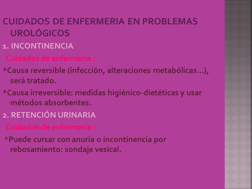 CUIDADOS DE ENFERMERIA EN PROBLEMAS UROLÓGICOS 1. INCONTINENCIA Cuidados de enfermería : *Causa reversible (infección, alteraciones metabólicas...), s