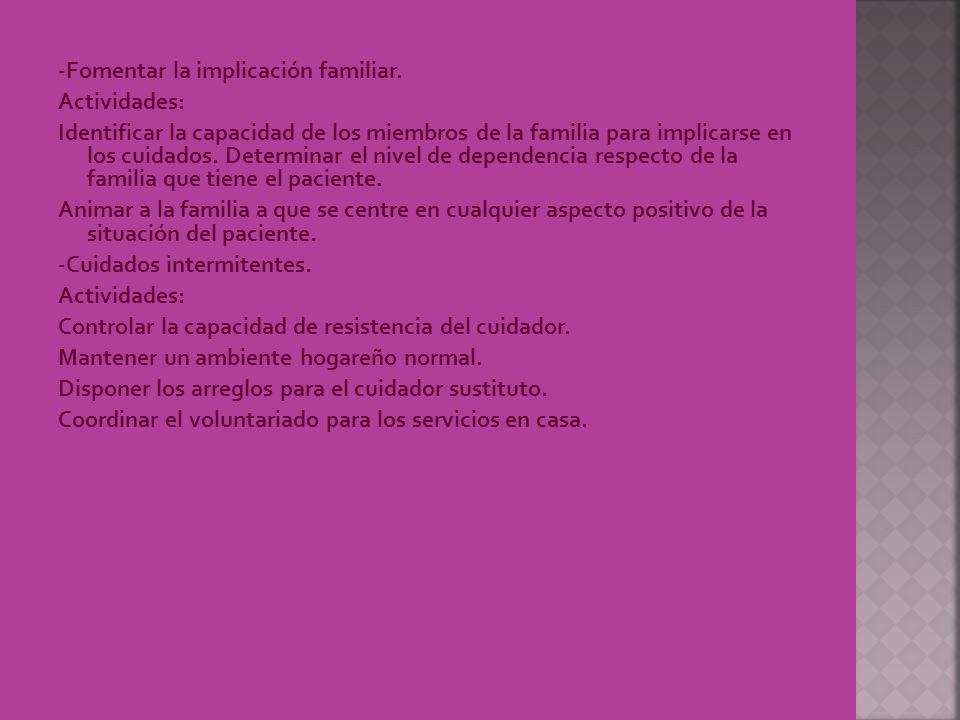 -Fomentar la implicación familiar. Actividades: Identificar la capacidad de los miembros de la familia para implicarse en los cuidados. Determinar el