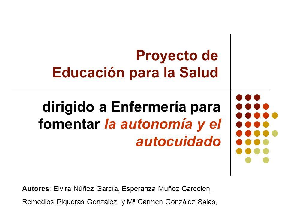 Proyecto de Educación para la Salud dirigido a Enfermería para fomentar la autonomía y el autocuidado Autores: Elvira Núñez García, Esperanza Muñoz Ca