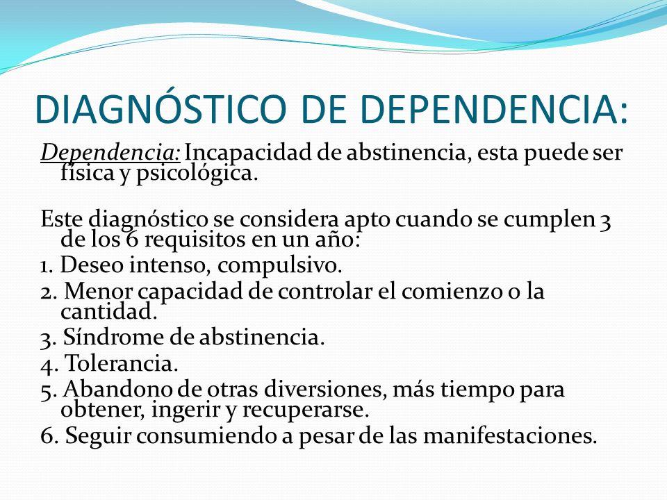 DIAGNÓSTICO DE DEPENDENCIA: Dependencia: Incapacidad de abstinencia, esta puede ser física y psicológica.