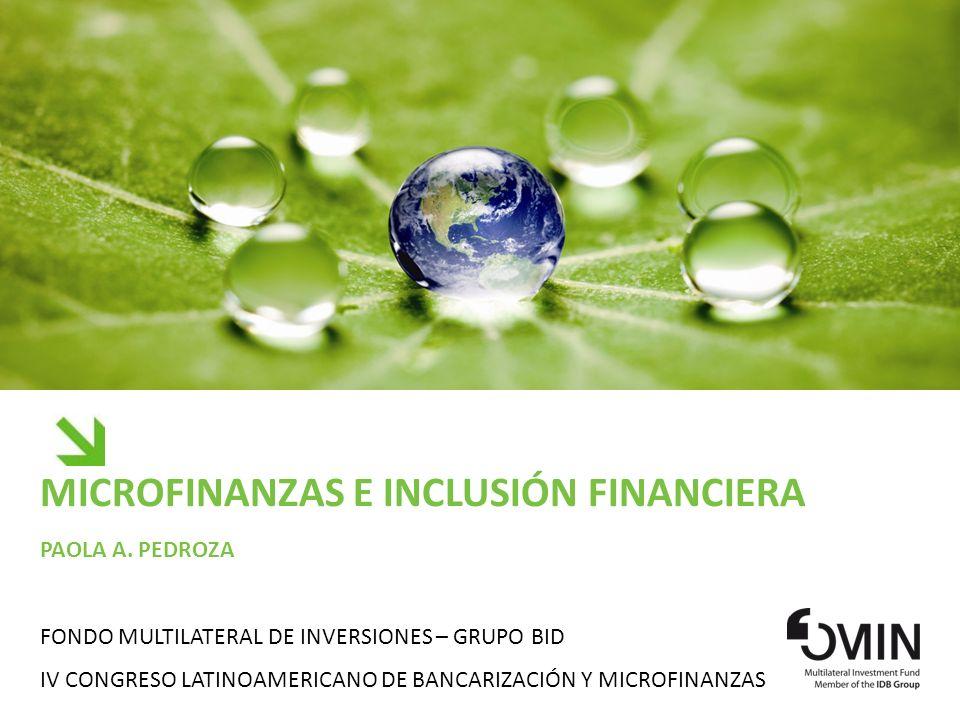MICROFINANZAS E INCLUSIÓN FINANCIERA PAOLA A. PEDROZA FONDO MULTILATERAL DE INVERSIONES – GRUPO BID IV CONGRESO LATINOAMERICANO DE BANCARIZACIÓN Y MIC