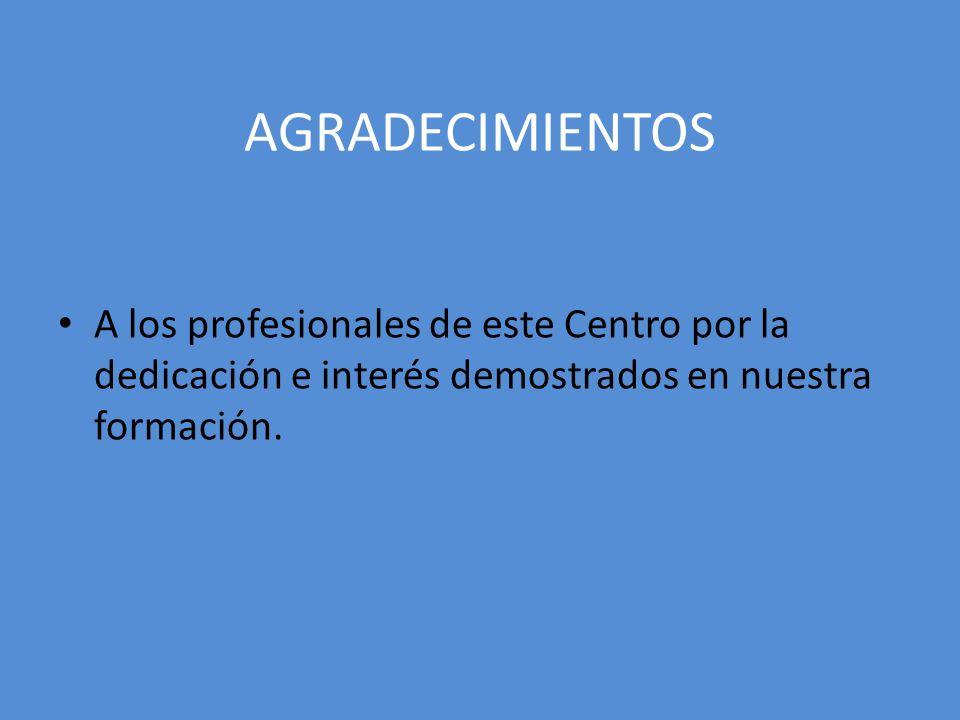 AGRADECIMIENTOS A los profesionales de este Centro por la dedicación e interés demostrados en nuestra formación.