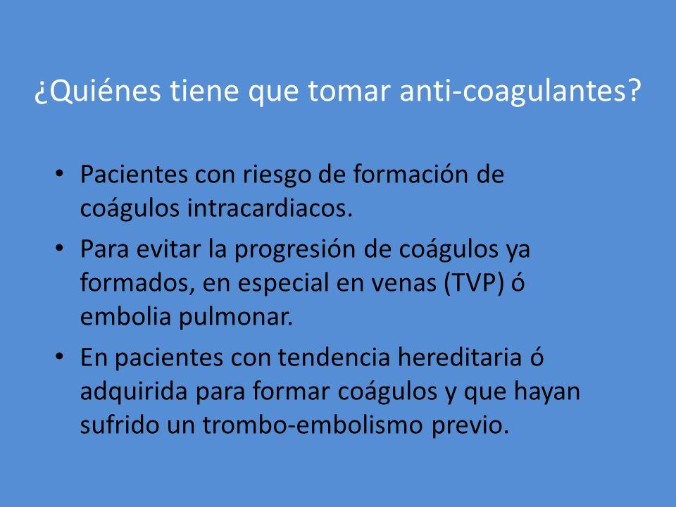 ¿Quiénes tiene que tomar anti-coagulantes? Pacientes con riesgo de formación de coágulos intracardiacos. Para evitar la progresión de coágulos ya form
