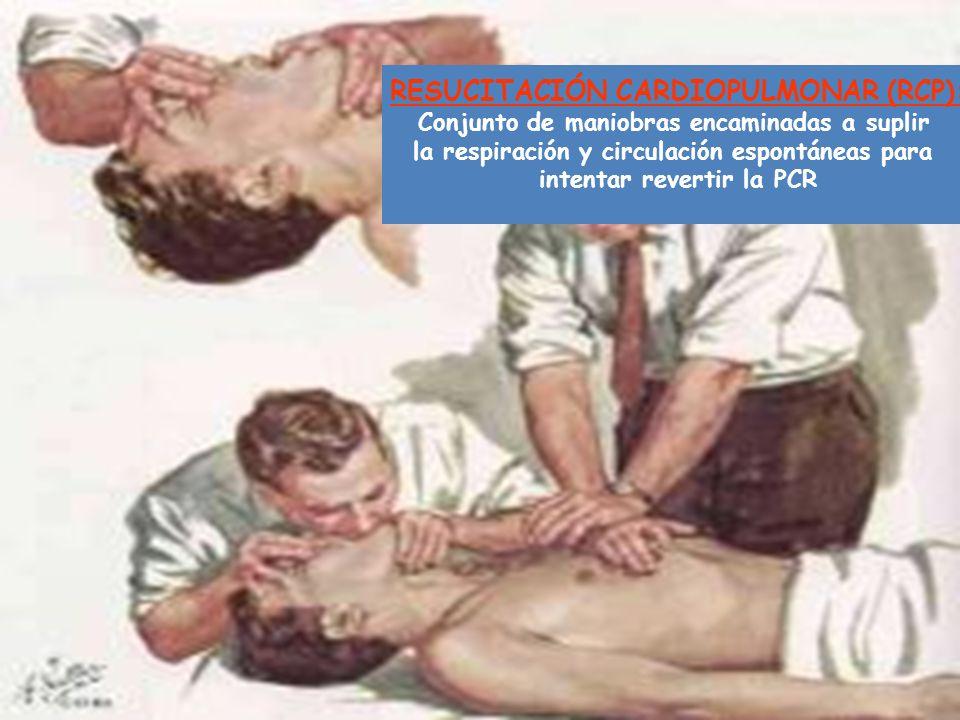RESUCITACIÓN CARDIOPULMONAR (RCP): Conjunto de maniobras encaminadas a suplir la respiración y circulación espontáneas para intentar revertir la PCR