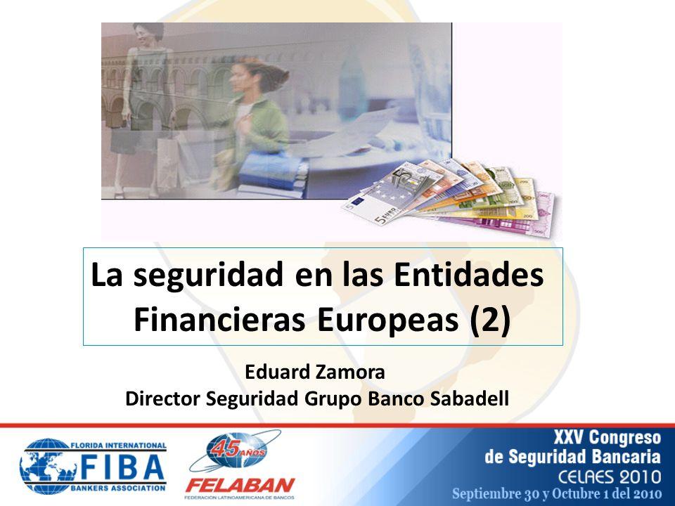 La seguridad en las Entidades Financieras Europeas (2) Eduard Zamora Director Seguridad Grupo Banco Sabadell