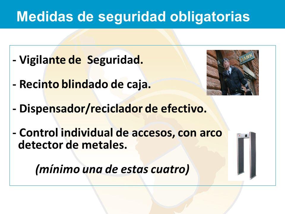 - Vigilante de Seguridad. - Recinto blindado de caja. - Dispensador/reciclador de efectivo. - Control individual de accesos, con arco detector de meta
