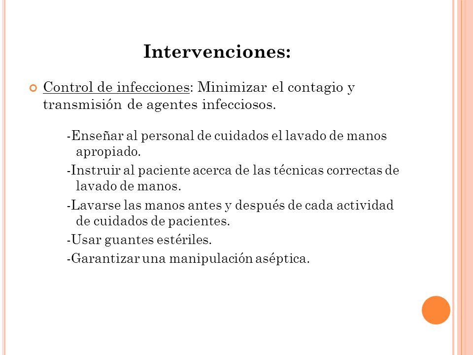 Intervenciones: Control de infecciones: Minimizar el contagio y transmisión de agentes infecciosos. -Enseñar al personal de cuidados el lavado de mano