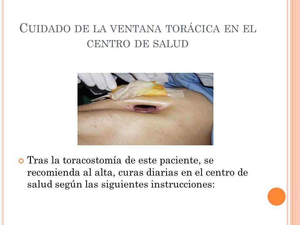 C UIDADO DE LA VENTANA TORÁCICA EN EL CENTRO DE SALUD Tras la toracostomía de este paciente, se recomienda al alta, curas diarias en el centro de salu