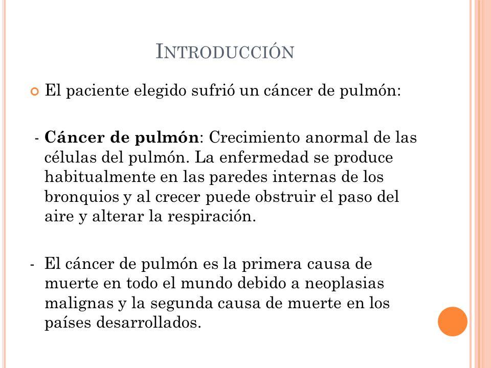 I NTRODUCCIÓN El paciente elegido sufrió un cáncer de pulmón: - Cáncer de pulmón : Crecimiento anormal de las células del pulmón. La enfermedad se pro
