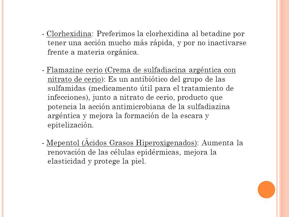- Clorhexidina: Preferimos la clorhexidina al betadine por tener una acción mucho más rápida, y por no inactivarse frente a materia orgánica. - Flamaz
