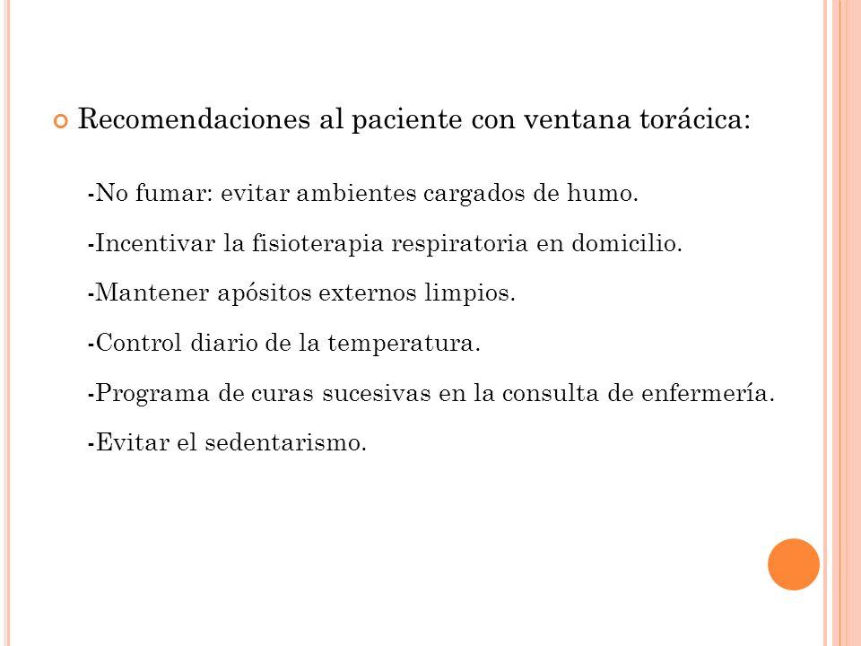 Recomendaciones al paciente con ventana torácica: -No fumar: evitar ambientes cargados de humo. -Incentivar la fisioterapia respiratoria en domicilio.