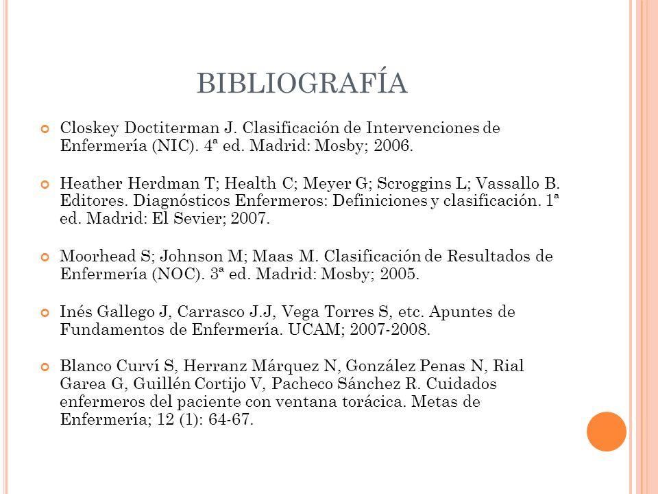 BIBLIOGRAFÍA Closkey Doctiterman J. Clasificación de Intervenciones de Enfermería (NIC). 4ª ed. Madrid: Mosby; 2006. Heather Herdman T; Health C; Meye