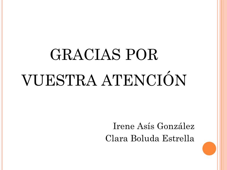 GRACIAS POR VUESTRA ATENCIÓN Irene Asís González Clara Boluda Estrella