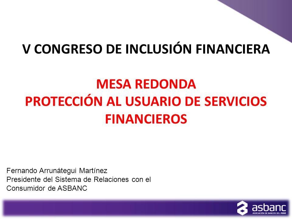 V CONGRESO DE INCLUSIÓN FINANCIERA MESA REDONDA PROTECCIÓN AL USUARIO DE SERVICIOS FINANCIEROS Fernando Arrunátegui Martínez Presidente del Sistema de