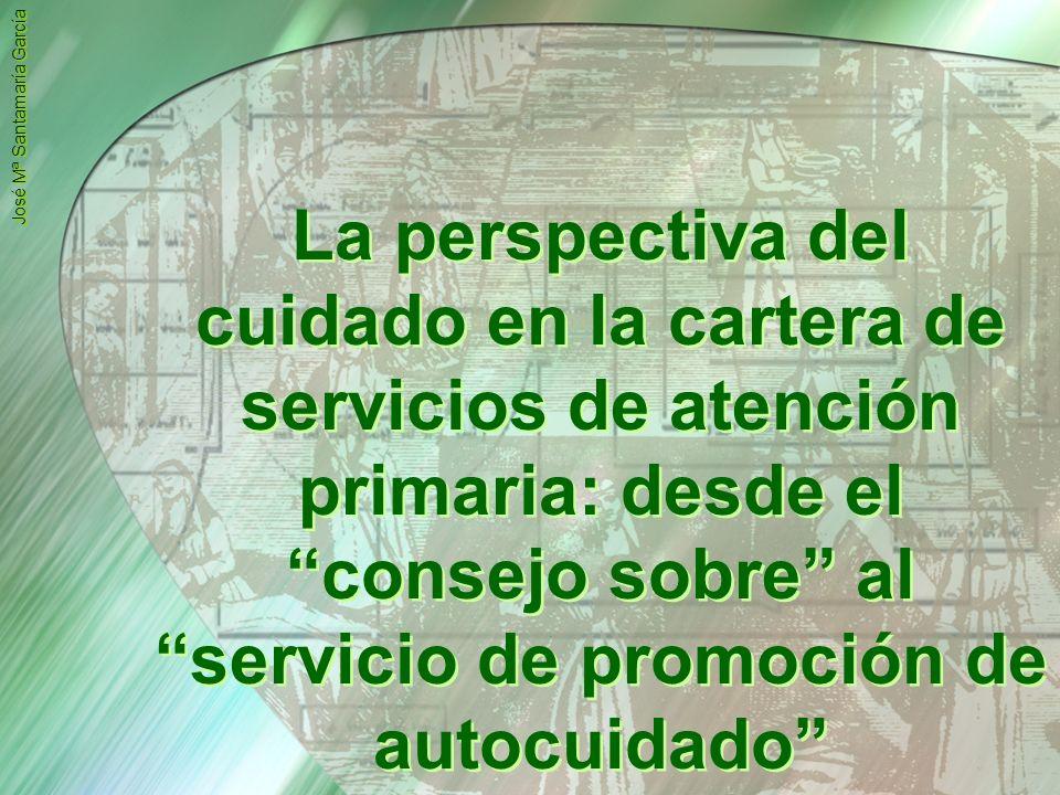 LA CARTERA DE SERVICIOS: La perspectiva del cuidado en la cartera de servicios de atención primaria: desde el consejo sobre al servicio de promoción de autocuidado José Mª Santamaría García Introducción