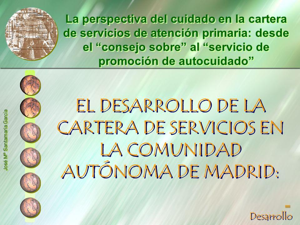 EL DESARROLLO DE LA CARTERA DE SERVICIOS EN LA COMUNIDAD AUTÓNOMA DE MADRID: José Mª Santamaría García La perspectiva del cuidado en la cartera de ser