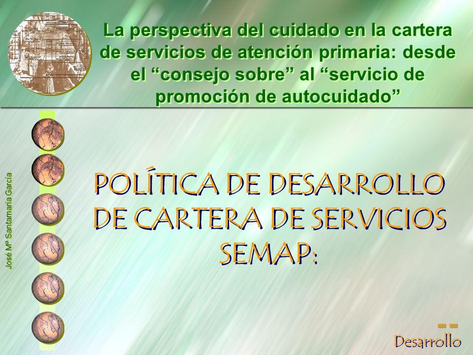POLÍTICA DE DESARROLLO DE CARTERA DE SERVICIOS SEMAP: José Mª Santamaría García La perspectiva del cuidado en la cartera de servicios de atención prim