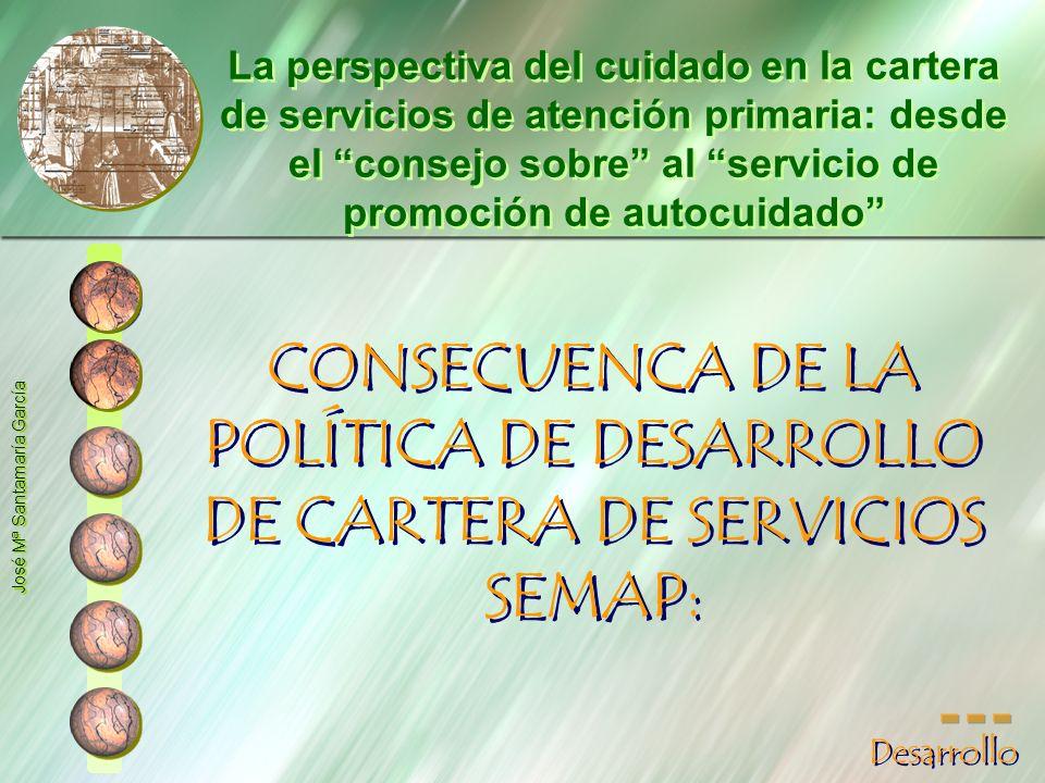 CONSECUENCA DE LA POLÍTICA DE DESARROLLO DE CARTERA DE SERVICIOS SEMAP: José Mª Santamaría García La perspectiva del cuidado en la cartera de servicio