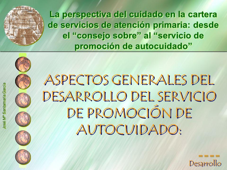 ASPECTOS GENERALES DEL DESARROLLO DEL SERVICIO DE PROMOCIÓN DE AUTOCUIDADO: José Mª Santamaría García La perspectiva del cuidado en la cartera de serv