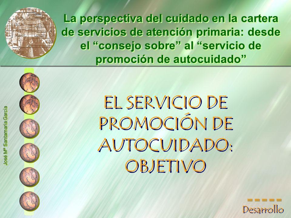 EL SERVICIO DE PROMOCIÓN DE AUTOCUIDADO: OBJETIVO EL SERVICIO DE PROMOCIÓN DE AUTOCUIDADO: OBJETIVO José Mª Santamaría García La perspectiva del cuida