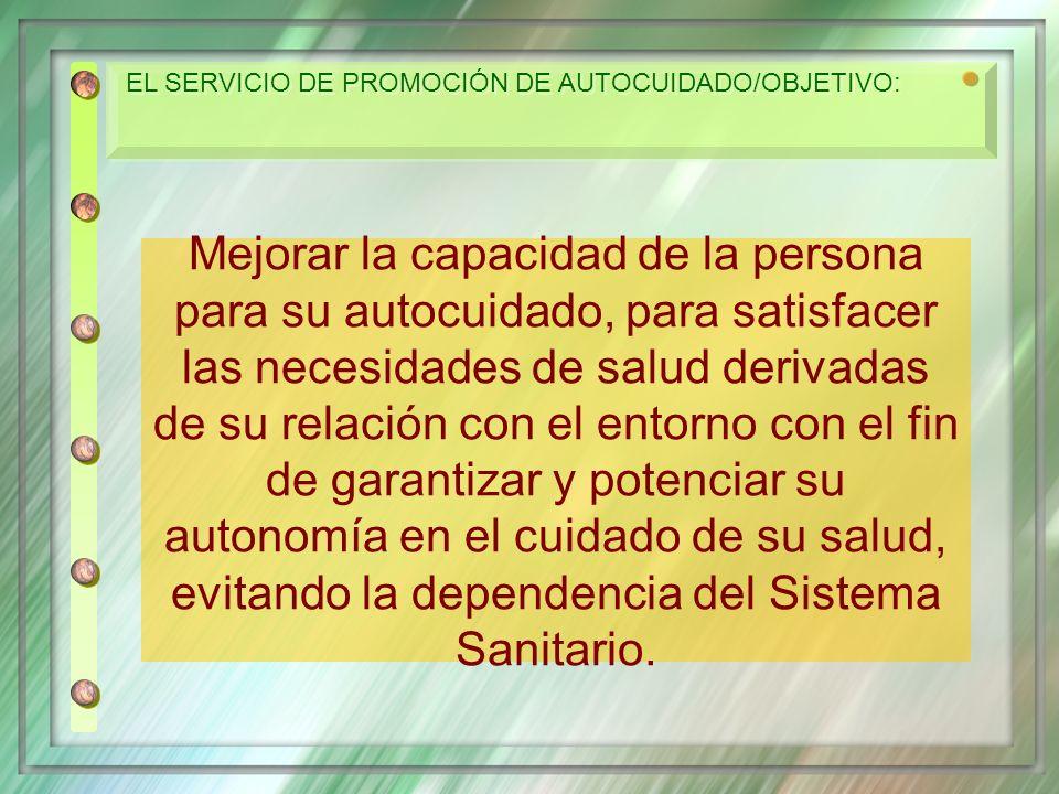 EL SERVICIO DE PROMOCIÓN DE AUTOCUIDADO/OBJETIVO: Mejorar la capacidad de la persona para su autocuidado, para satisfacer las necesidades de salud der