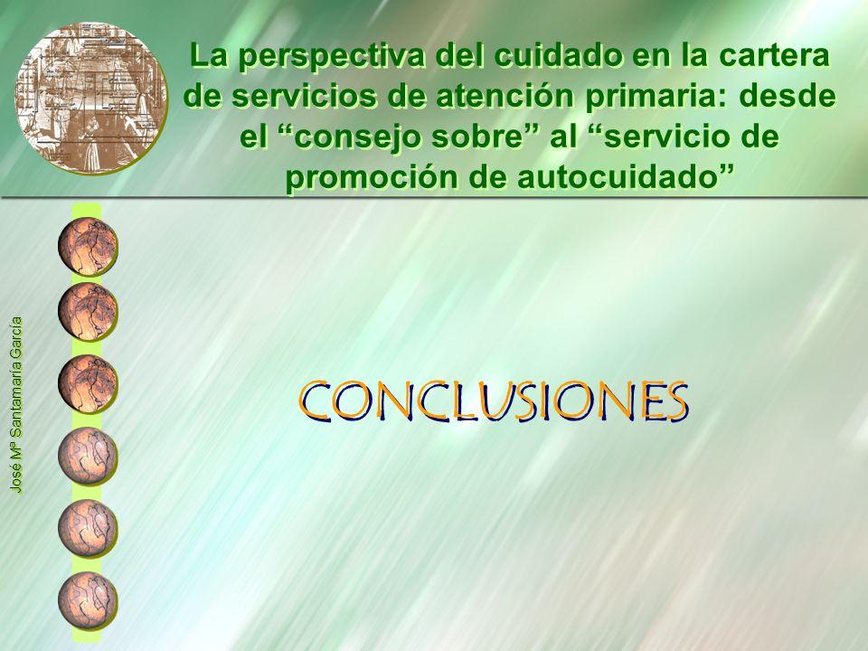 CONCLUSIONES José Mª Santamaría García La perspectiva del cuidado en la cartera de servicios de atención primaria: desde el consejo sobre al servicio