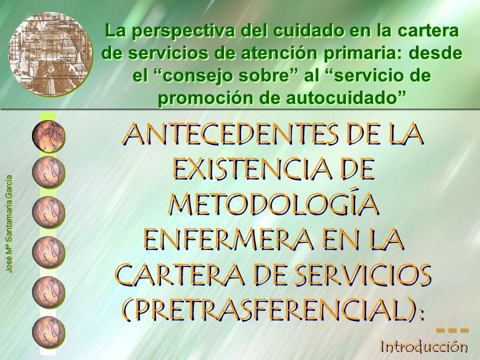 ANTECEDENTES DE LA EXISTENCIA DE METODOLOGÍA ENFERMERA EN LA CARTERA DE SERVICIOS (PRETRASFERENCIAL): SGAP: establece como línea estratégica en 1997 y en 1998 la potenciación y por ende la inclusión de la metodología enfermera en la cartera de servicios.
