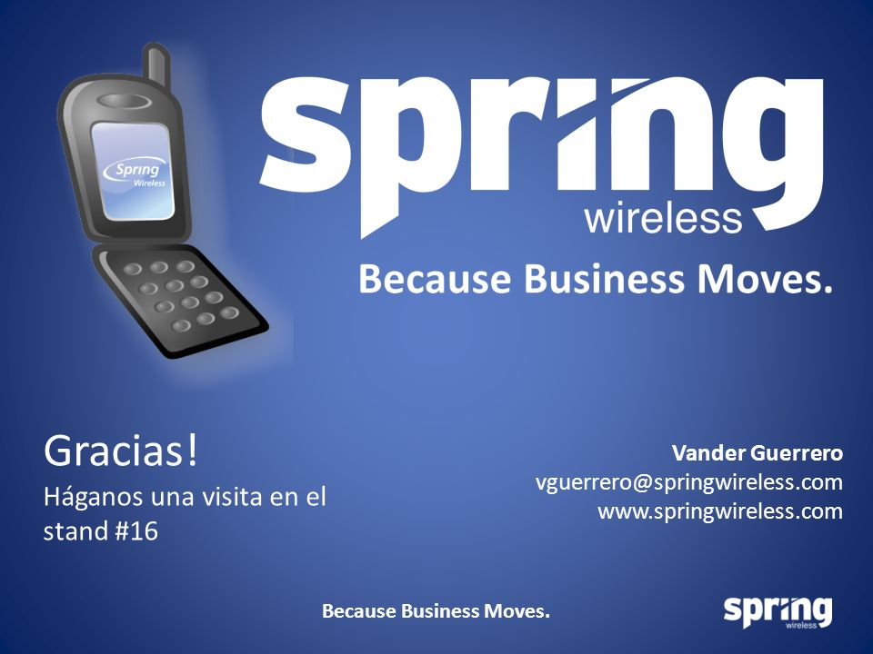 Because Business Moves. Gracias! Háganos una visita en el stand #16 Vander Guerrero vguerrero@springwireless.com www.springwireless.com