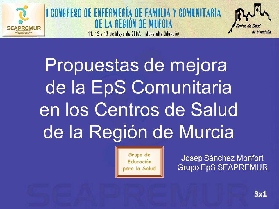 Propuestas de mejora de la EpS Comunitaria en los Centros de Salud de la Región de Murcia Josep Sánchez Monfort Grupo EpS SEAPREMUR