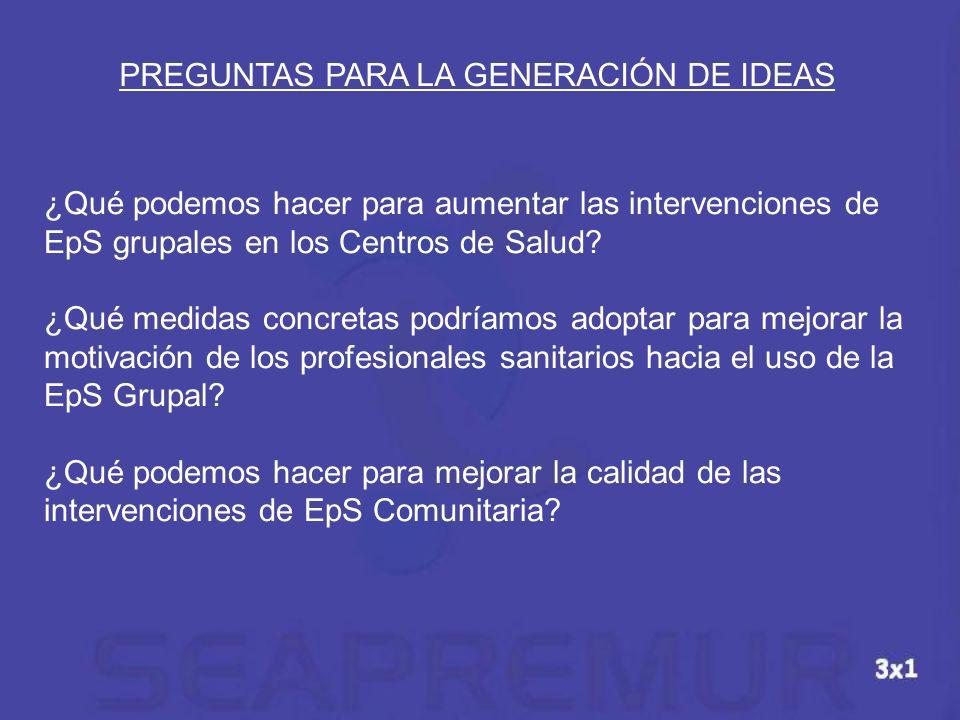 PREGUNTAS PARA LA GENERACIÓN DE IDEAS ¿Qué podemos hacer para aumentar las intervenciones de EpS grupales en los Centros de Salud? ¿Qué medidas concre