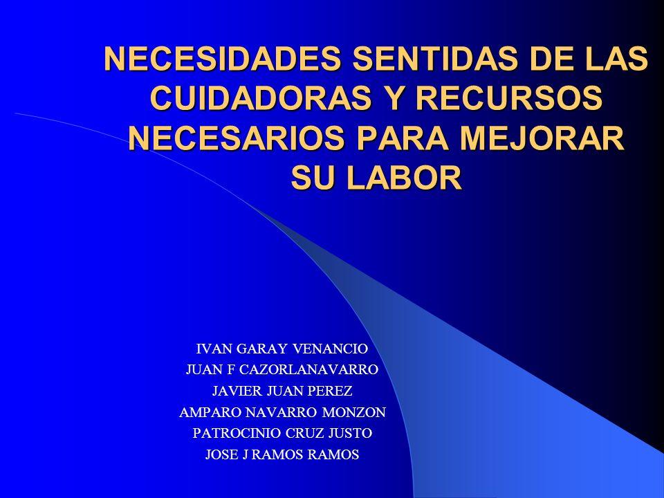 NECESIDADES SENTIDAS DE LAS CUIDADORAS Y RECURSOS NECESARIOS PARA MEJORAR SU LABOR IVAN GARAY VENANCIO JUAN F CAZORLANAVARRO JAVIER JUAN PEREZ AMPARO