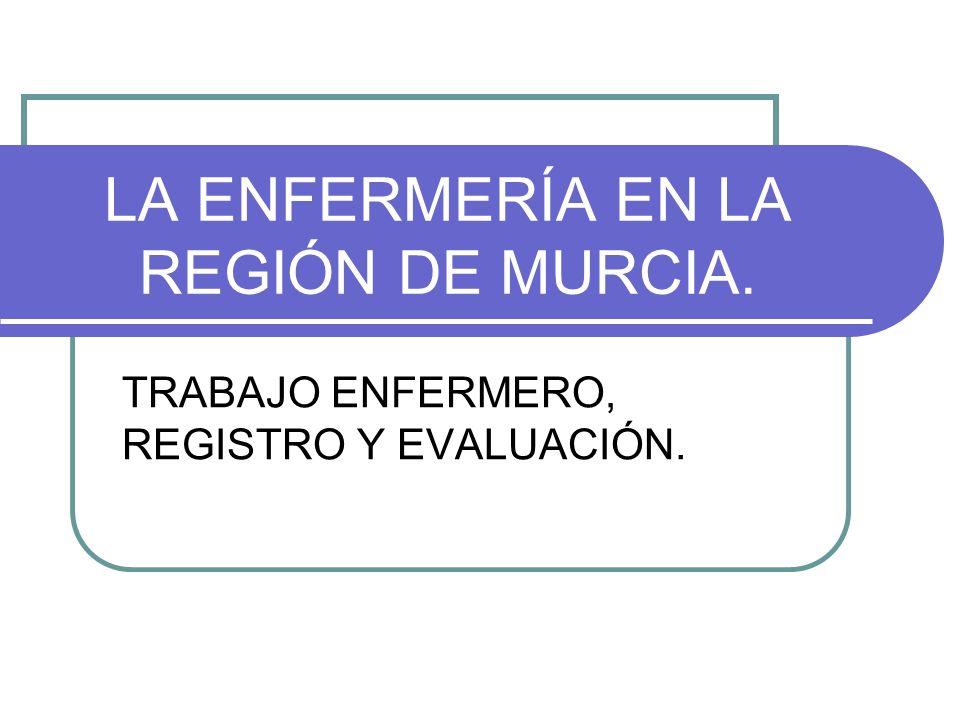 LA ENFERMERÍA EN LA REGIÓN DE MURCIA. TRABAJO ENFERMERO, REGISTRO Y EVALUACIÓN.