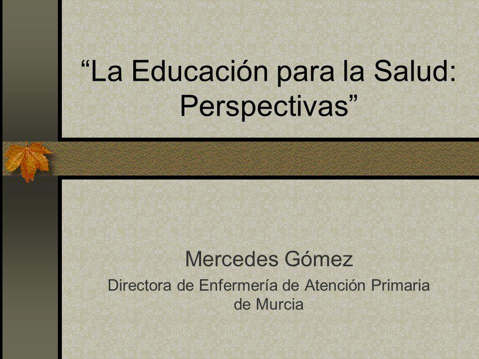 La Educación para la Salud: Perspectivas Mercedes Gómez Directora de Enfermería de Atención Primaria de Murcia