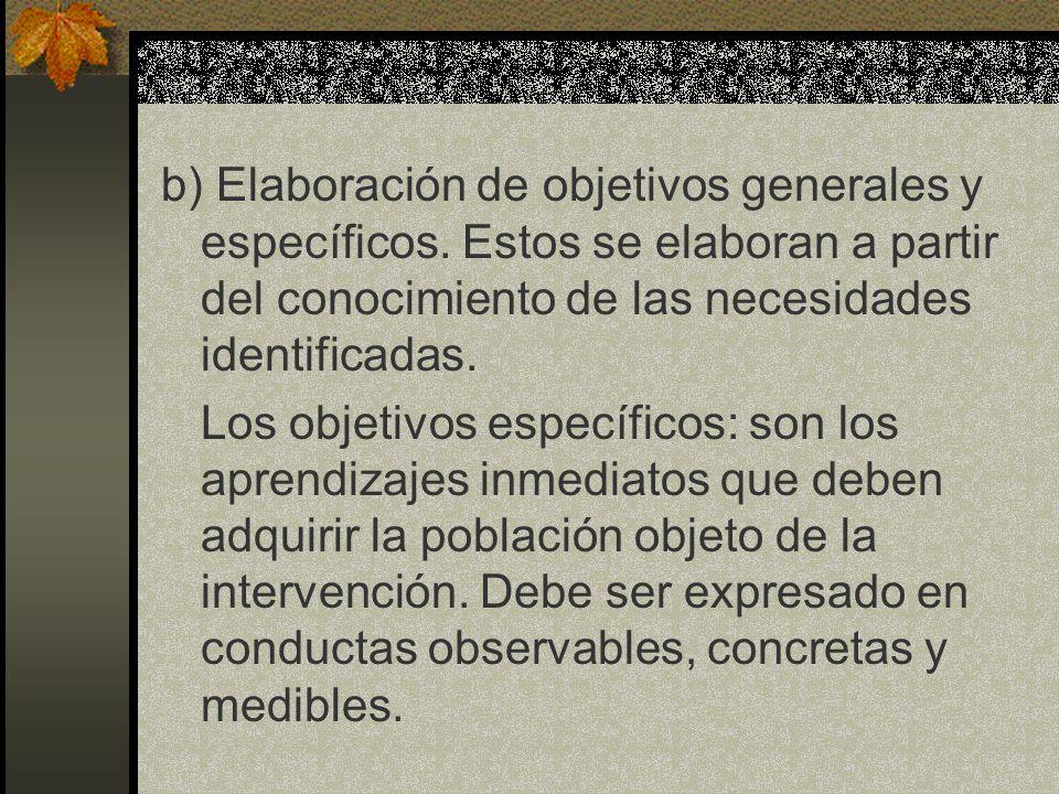 b) Elaboración de objetivos generales y específicos. Estos se elaboran a partir del conocimiento de las necesidades identificadas. Los objetivos espec