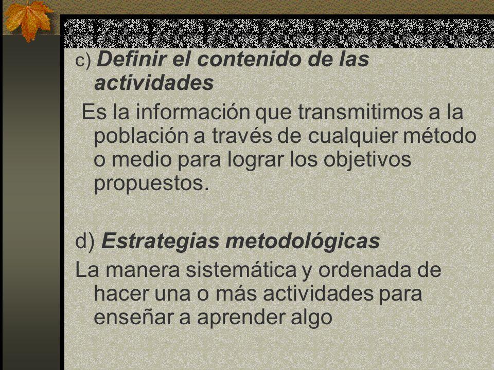 c) Definir el contenido de las actividades Es la información que transmitimos a la población a través de cualquier método o medio para lograr los obje