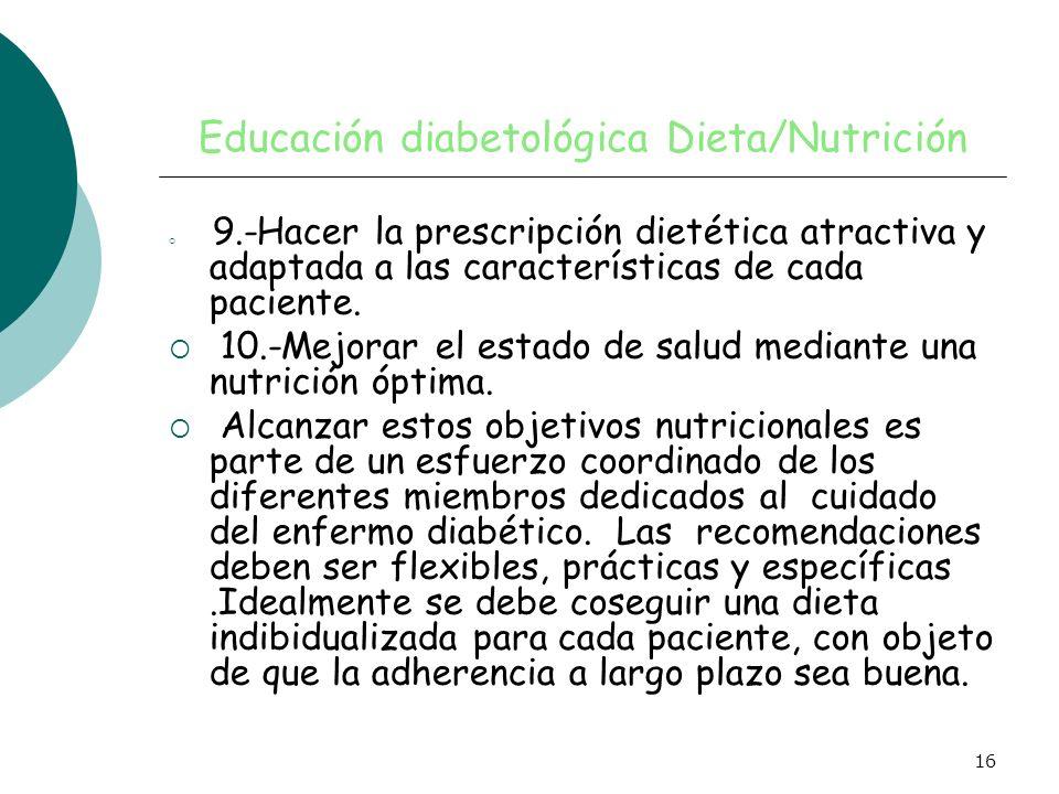 16 Educación diabetológica Dieta/Nutrición 9.-Hacer la prescripción dietética atractiva y adaptada a las características de cada paciente. 10.-Mejorar