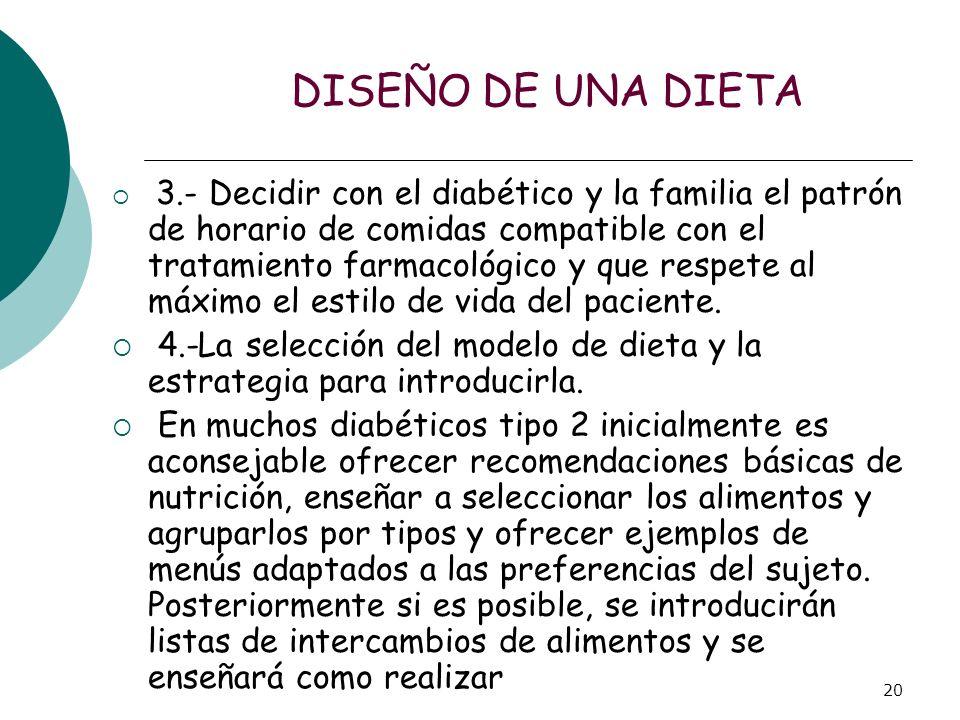 20 DISEÑO DE UNA DIETA 3.- Decidir con el diabético y la familia el patrón de horario de comidas compatible con el tratamiento farmacológico y que res