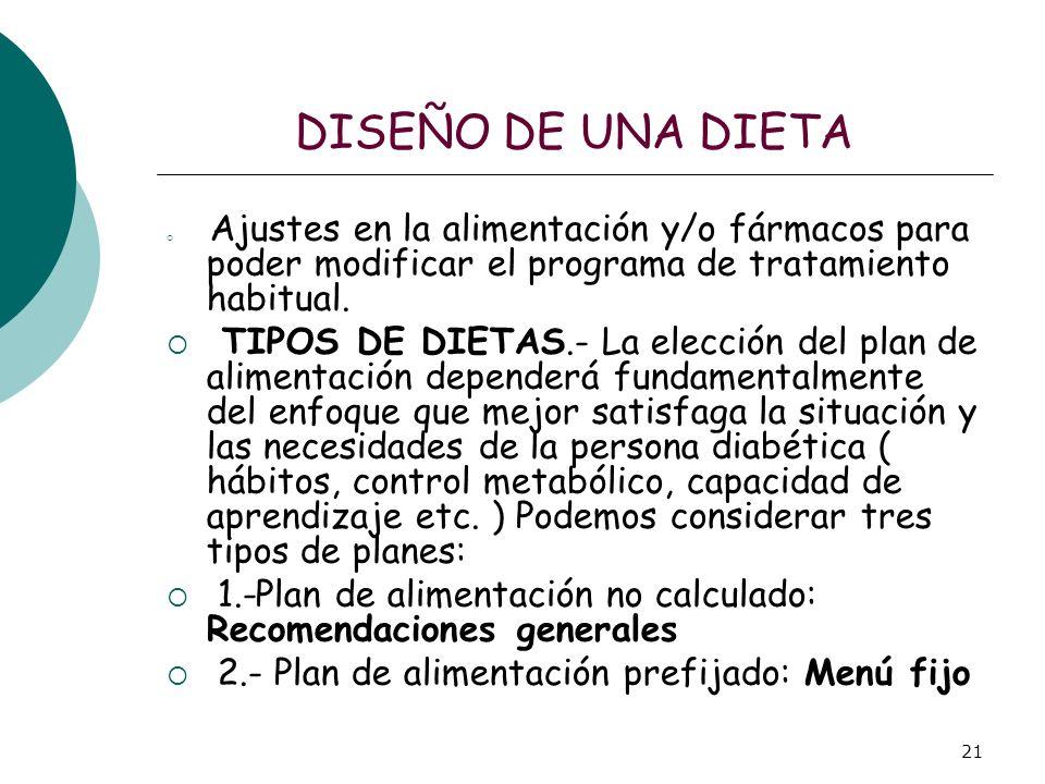 21 DISEÑO DE UNA DIETA Ajustes en la alimentación y/o fármacos para poder modificar el programa de tratamiento habitual. TIPOS DE DIETAS.- La elección