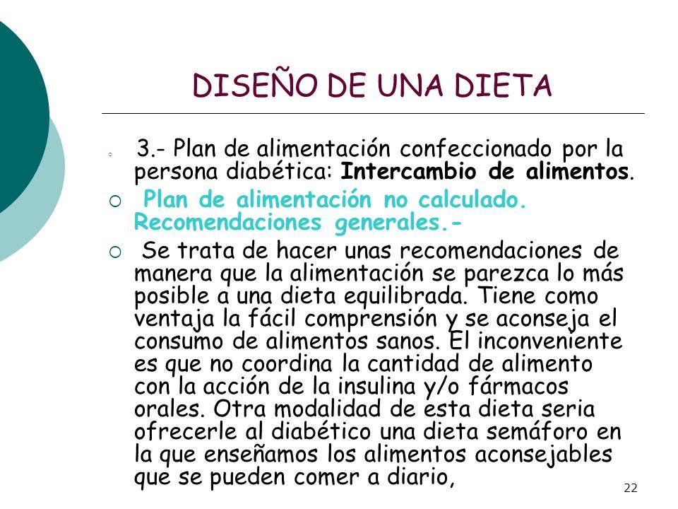 22 DISEÑO DE UNA DIETA 3.- Plan de alimentación confeccionado por la persona diabética: Intercambio de alimentos. Plan de alimentación no calculado. R