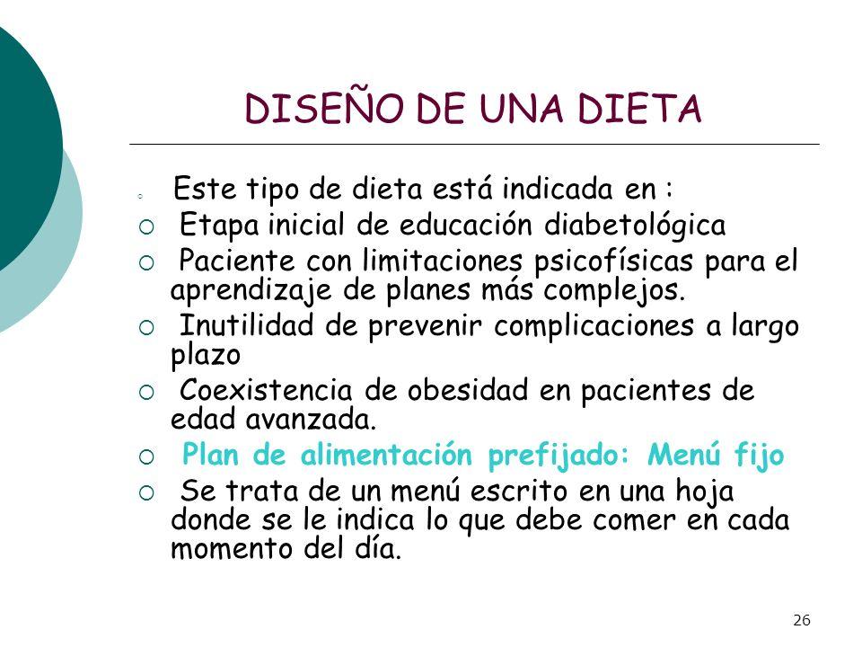 26 DISEÑO DE UNA DIETA Este tipo de dieta está indicada en : Etapa inicial de educación diabetológica Paciente con limitaciones psicofísicas para el a
